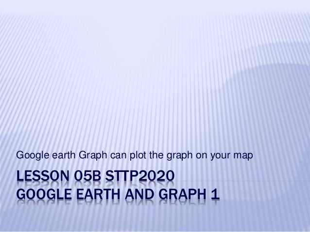 LESSON 05B STTP2020 GOOGLE EARTH AND GRAPH 1 Google earth Graph can plot the graph on your map