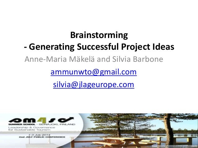 Brainstorming - Generating Successful Project Ideas Anne-Maria Mäkelä and Silvia Barbone ammunwto@gmail.com silvia@jlageur...