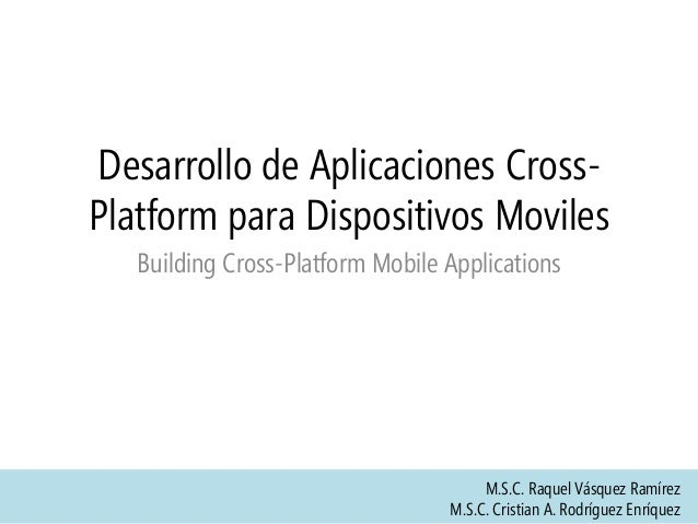 Desarrollo de Aplicaciones CrossPlatform para Dispositivos Moviles Building Cross-Platform Mobile Applications  M.S.C. Raq...