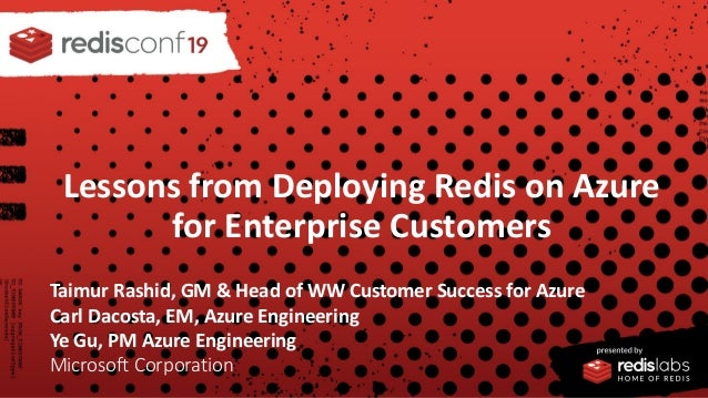 PRESENTED BY Lessons from Deploying Redis on Azure for Enterprise Customers Taimur Rashid, GM & Head of WW Customer Succes...