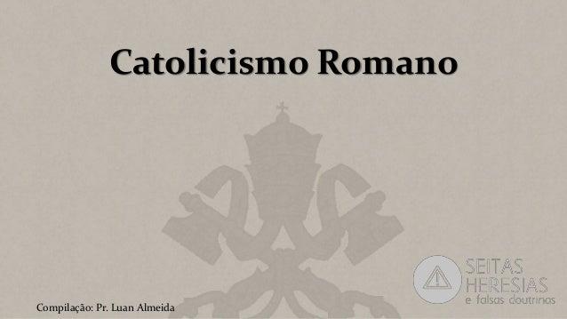 Catolicismo Romano Compilação: Pr. Luan Almeida
