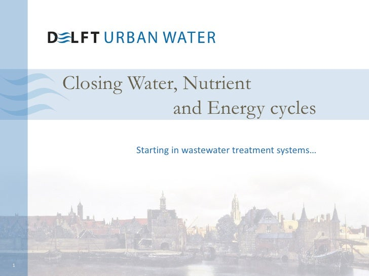 Closing Water, Nutrient                 and Energy cycles            Starting in wastewater treatment systems…1