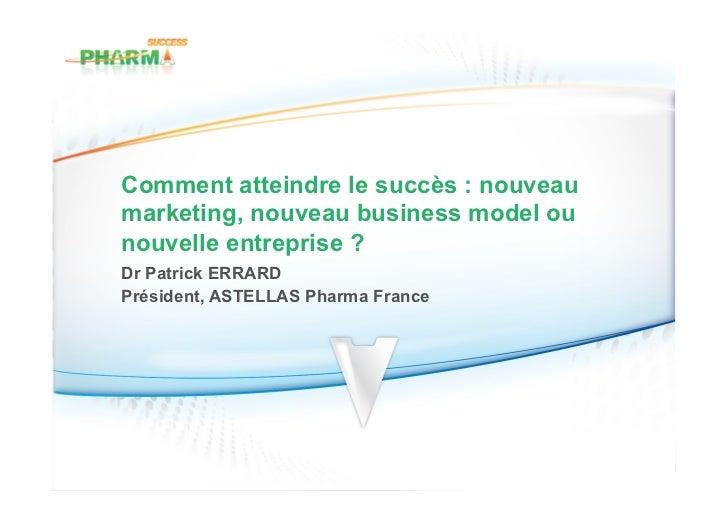 Comment atteindre le succès : nouveaumarketing, nouveau business model ounouvelle entreprise ?Dr Patrick ERRARDPrésident, ...