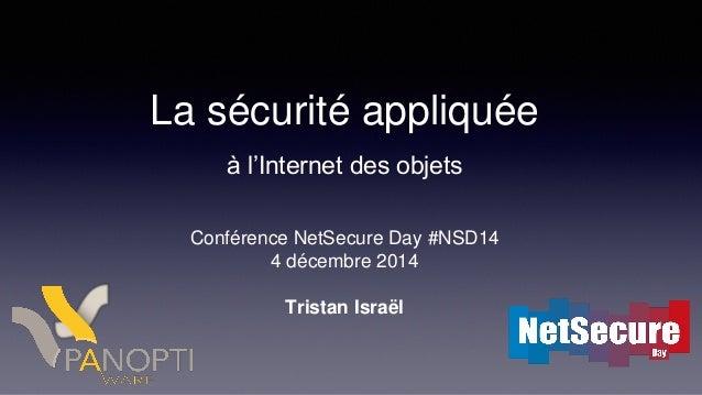 La sécurité appliquée à l'Internet des objets Conférence NetSecure Day #NSD14 4 décembre 2014 Tristan Israël