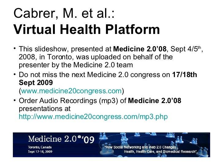 Cabrer, M. et al.: Virtual Health Platform <ul><li>This slideshow, presented at  Medicine 2.0'08 , Sept 4/5 th , 2008, in ...