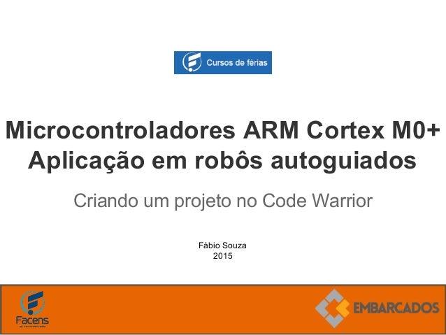 Fábio Souza 2015 Microcontroladores ARM Cortex M0+ Aplicação em robôs autoguiados Criando um projeto no Code Warrior