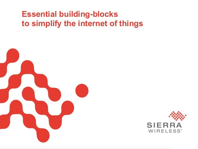 PageSierra Wireless Proprietary and Confidential 1Essential building-blocksto simplify the internet of things