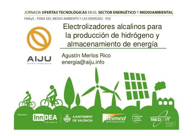 Electrolizadores alcalinos para la producción de hidrógeno y almacenamiento de energía Agustín Merlos Rico energia@aiju.in...