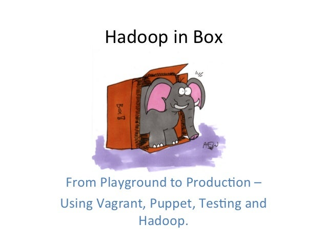 Hadoop	  in	  Box	   From	  Playground	  to	  Produc5on	  –	  Using	  Vagrant,	  Puppet,	  Tes5ng	  and	                 H...