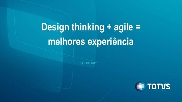 Design thinking + agile = melhores experiência UX LAB - 2017