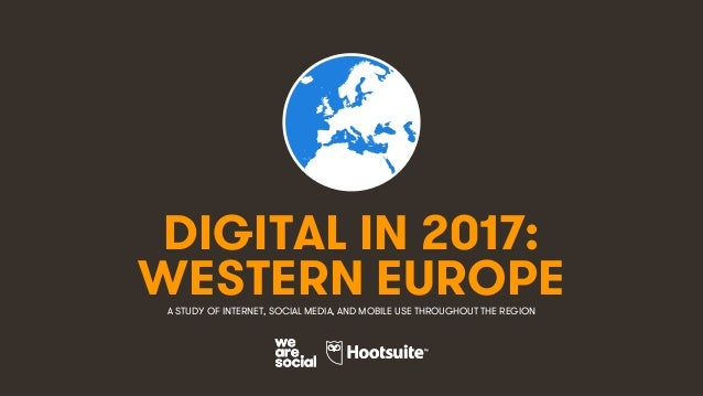1 DIGITAL IN 2017: A STUDY OF INTERNET, SOCIAL MEDIA, AND MOBILE USE THROUGHOUT THE REGION WESTERN EUROPE