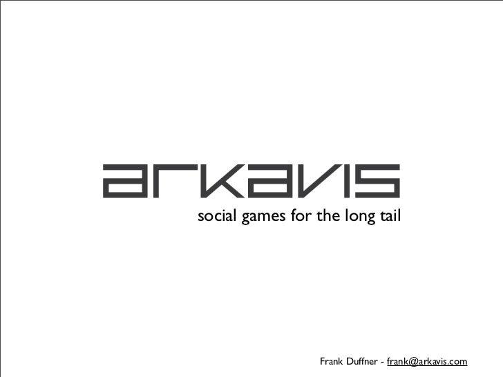 social games for the long tail                  Frank Duffner - frank@arkavis.com