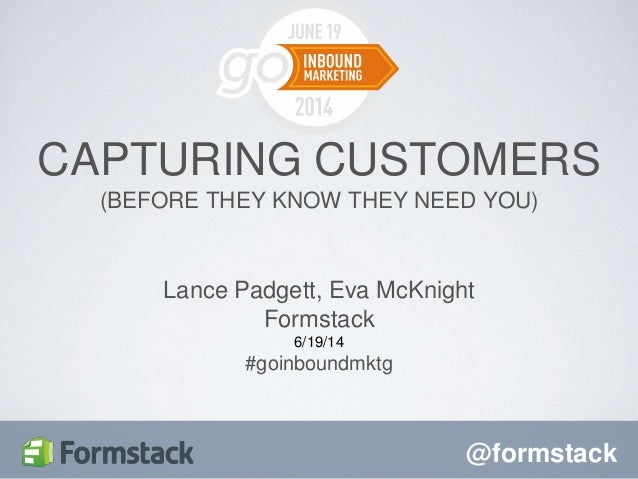 @formstack Lance Padgett, Eva McKnight Formstack 6/19/14 #goinboundmktg CAPTURING CUSTOMERS (BEFORE THEY KNOW THEY NEED YO...
