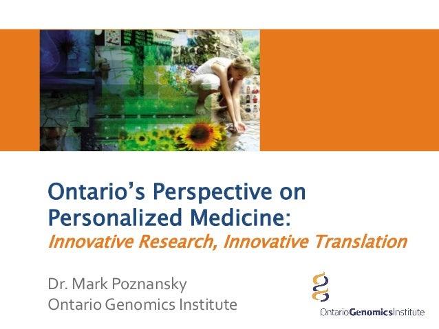 Ontario's Perspective onPersonalized Medicine:Innovative Research, Innovative TranslationDr. Mark PoznanskyOntario Genomic...