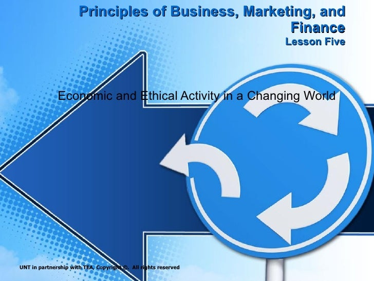 Principles of Business, Marketing, and Finance Lesson Five Economic and Ethical Activity in a Changing World UNT in partne...