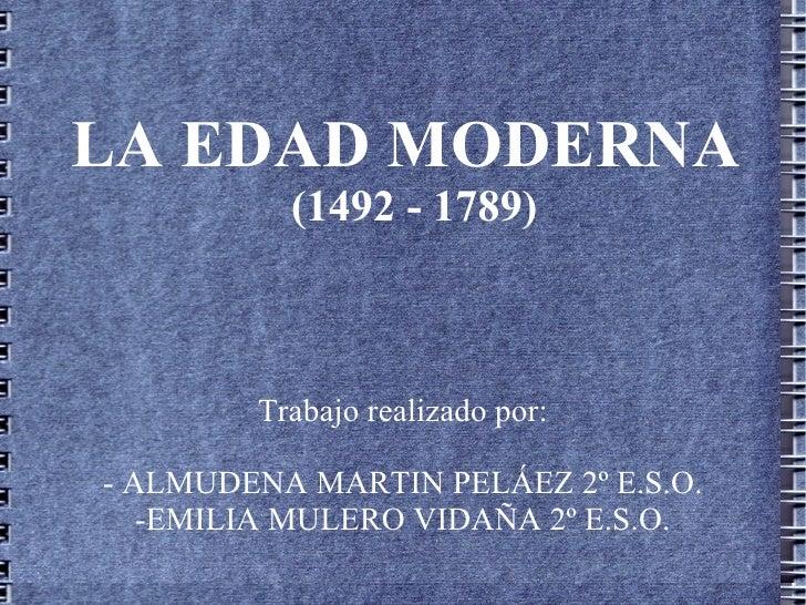 LA EDAD MODERNA          (1492 - 1789)        Trabajo realizado por:- ALMUDENA MARTIN PELÁEZ 2º E.S.O.   -EMILIA MULERO VI...