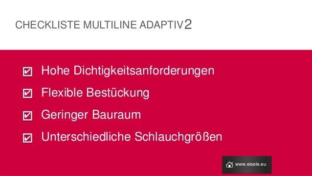 Hohe Dichtigkeitsanforderungen Flexible Bestückung Geringer Bauraum Unterschiedliche Schlauchgrößen 2 www.eisele.eu CHECKL...