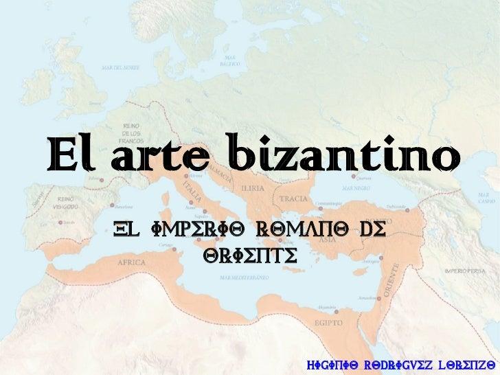 El arte bizantino   El imperio romano de          oriente                    Higinio Rodriguez Lorenzo