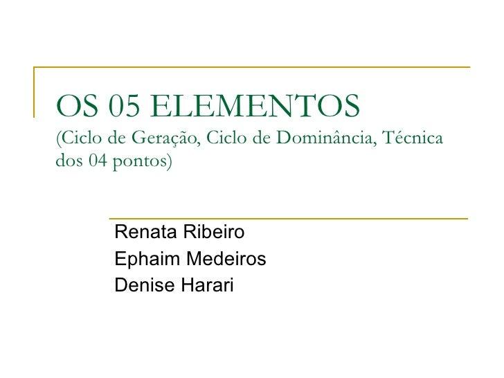 OS 05 ELEMENTOS (Ciclo de Geração, Ciclo de Dominância, Técnica dos 04 pontos) Renata Ribeiro Ephaim Medeiros Denise Harari