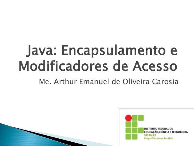 Java: Encapsulamento e Modificadores de Acesso Me. Arthur Emanuel de Oliveira Carosia