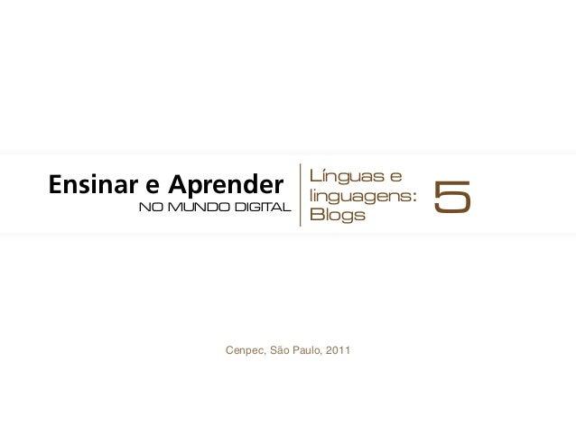 Cenpec, São Paulo, 2011 Ensinar e Aprender no mundo digital Línguas e linguagens: Blogs 5