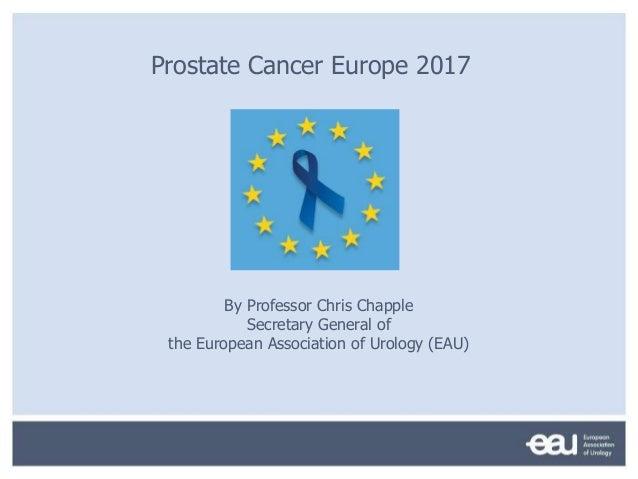 Prostate Cancer Europe 2017 By Professor Chris Chapple Secretary General of the European Association of Urology (EAU)