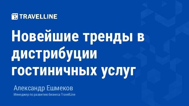 Новейшие тренды в дистрибуции гостиничных услуг Александр Ешмеков Менеджер по развитию бизнеса TravelLine