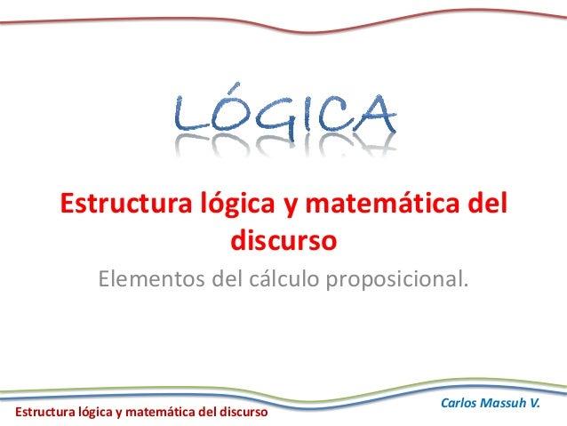 Estructura lógica y matemática del discurso Carlos Massuh V. Estructura lógica y matemática del discurso Elementos del cál...