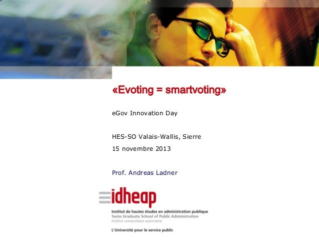 «Evoting = smartvoting» eGov Innovation Day  HES-SO Valais-Wallis, Sierre 15 novembre 2013  Prof. Andreas Ladner