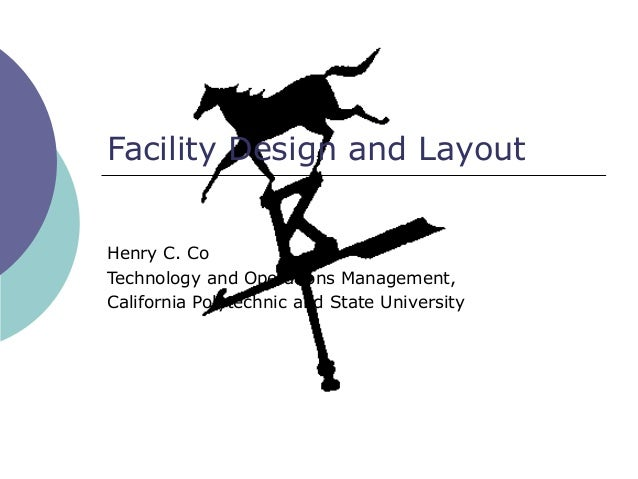 Facility Design and LayoutHenry C. CoTechnology and Operations Management,California Polytechnic and State University