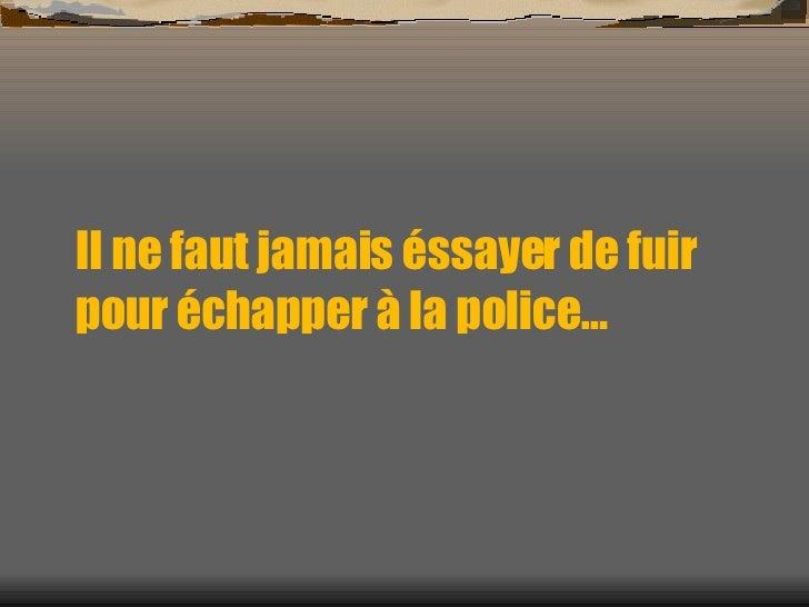 Il ne faut jamais éssayer de fuir pour échapper à la police…