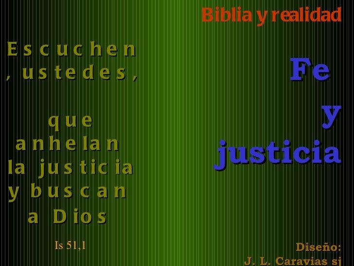 Biblia y realidad Fe  y justicia Diseño: J. L. Caravias sj Escuchen, ustedes,  que anhelan  la justicia y buscan  a Dios  ...