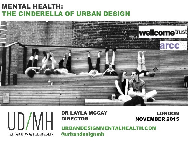 MENTAL HEALTH: THE CINDERELLA OF URBAN DESIGN DR LAYLA MCCAY DIRECTOR URBANDESIGNMENTALHEALTH.COM @urbandesignmh LONDON NO...