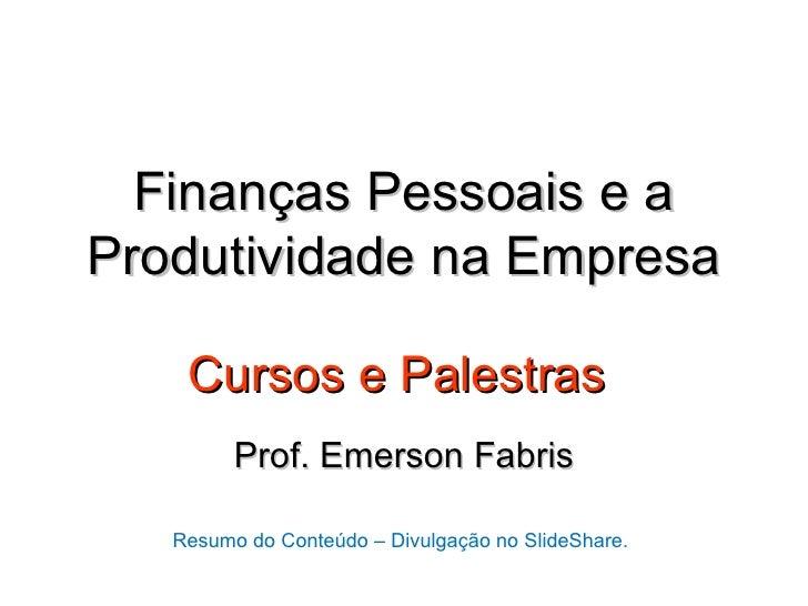 Finanças Pessoais e aProdutividade na Empresa    Cursos e Palestras         Prof. Emerson Fabris   Resumo do Conteúdo – Di...