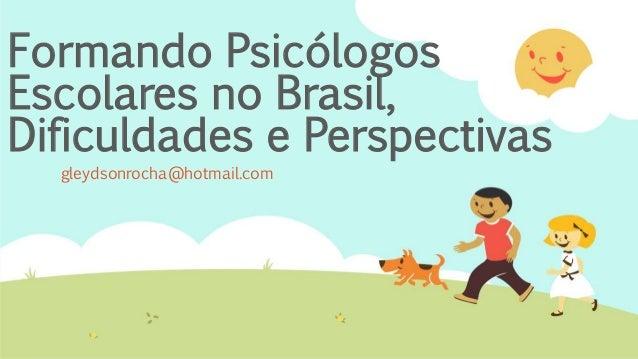 Formando Psicólogos Escolares no Brasil, Dificuldades e Perspectivas gleydsonrocha@hotmail.com