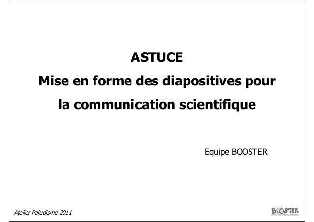 Atelier Paludisme 2011ASTUCEMise en forme des diapositives pourla communication scientifiqueEquipe BOOSTER