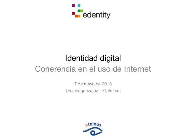 Identidad digitalCoherencia en el uso de Internet7 de mayo de 2013@dianagonzalez - @ateleus