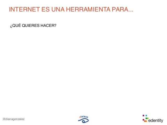 INTERNET ES UNA HERRAMIENTA PARA...¿QUÉ QUIERES HACER?@dianagonzalez