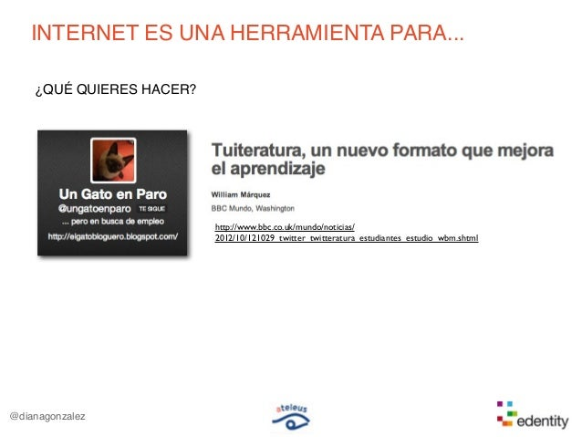 INTERNET ES UNA HERRAMIENTA PARA...¿QUÉ QUIERES HACER?@dianagonzalezhttp://www.bbc.co.uk/mundo/noticias/2012/10/121029_twi...