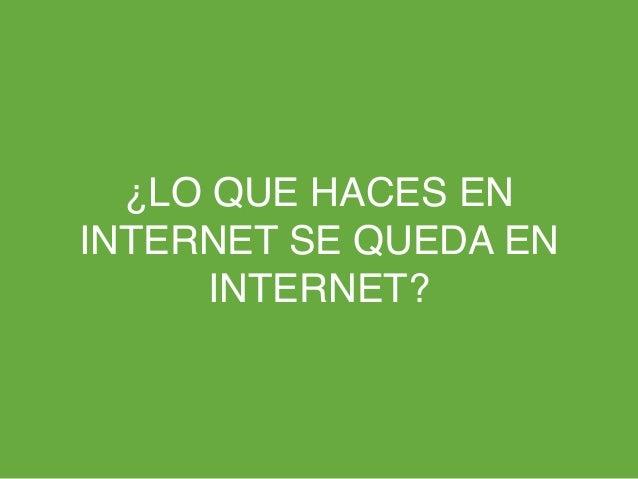 ¿LO QUE HACES ENINTERNET SE QUEDA ENINTERNET?