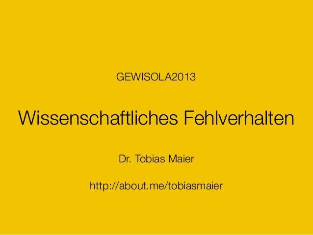 Wissenschaftliches Fehlverhalten Dr. Tobias Maier http://about.me/tobiasmaier GEWISOLA2013