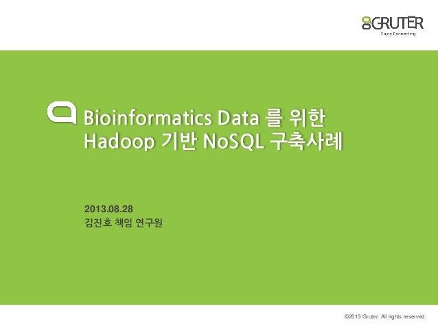 © 2013 Gruter. All rights reserved. Bioinformatics Data 를 위한 Hadoop 기반 NoSQL 구축사례 2013.08.28 김진호 책임 연구원