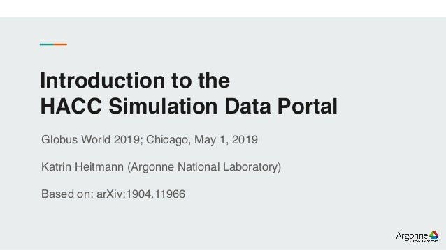 Introduction to the HACC Simulation Data Portal Globus World 2019; Chicago, May 1, 2019 Katrin Heitmann (Argonne National ...