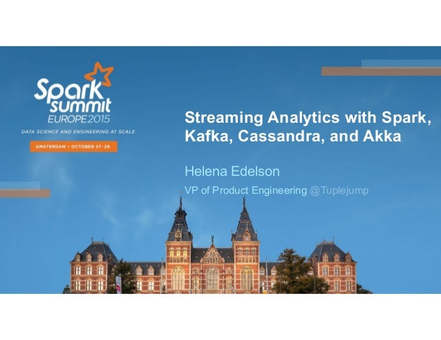 Streaming Analytics with Spark, Kafka, Cassandra, and Akka Helena Edelson VP of Product Engineering @Tuplejump