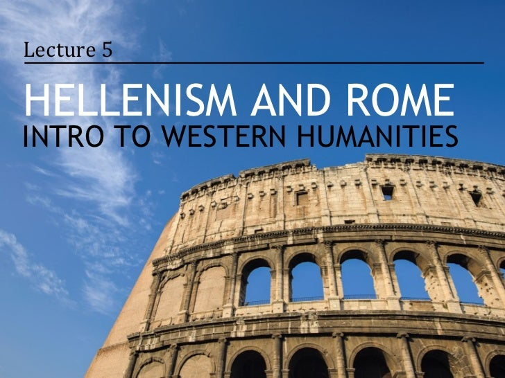 Lecture 5HELLENISM AND ROMEINTRO TO WESTERN HUMANITIES