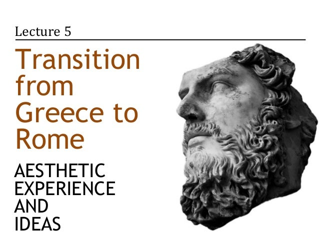 Lecture 5TransitionfromGreece toRomeAESTHETICEXPERIENCEANDIDEAS
