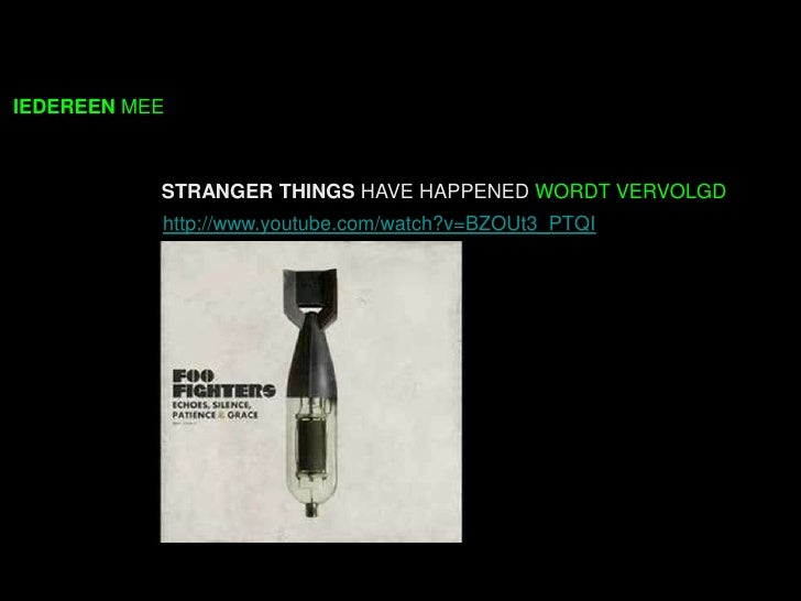 IEDEREEN MEE           STRANGER THINGS HAVE HAPPENED WORDT VERVOLGD           http://www.youtube.com/watch?v=BZOUt3_PTQI