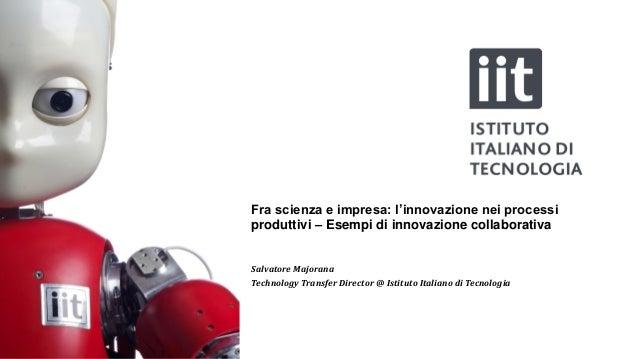 Fra scienza e impresa: l'innovazione nei processi produttivi – Esempi di innovazione collaborativa Salvatore Majorana Tech...