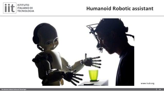 Fondazione Istituto Italiano di Tecnologia 13 Humanoid Robotic assistant www.icub.org