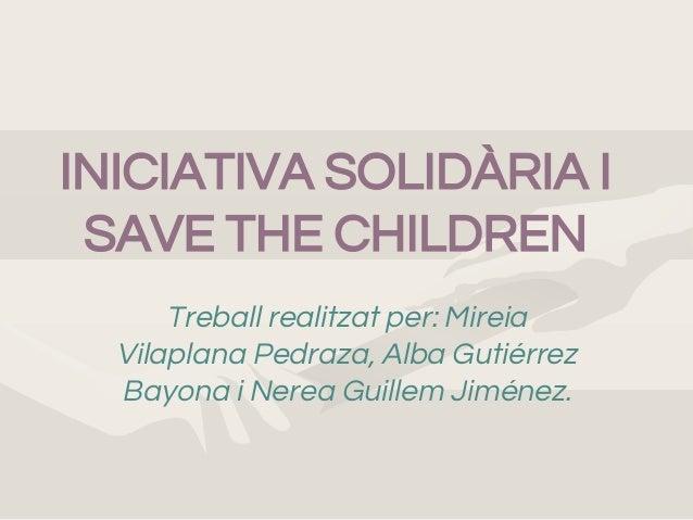 INICIATIVA SOLIDÀRIA I SAVE THE CHILDREN Treball realitzat per: Mireia Vilaplana Pedraza, Alba Gutiérrez Bayona i Nerea Gu...